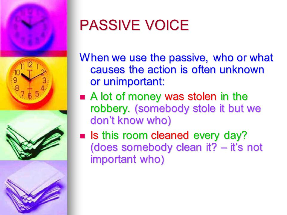 PASSIVE VOICE When we use the passive, who or what causes the action is often unknown or unimportant: