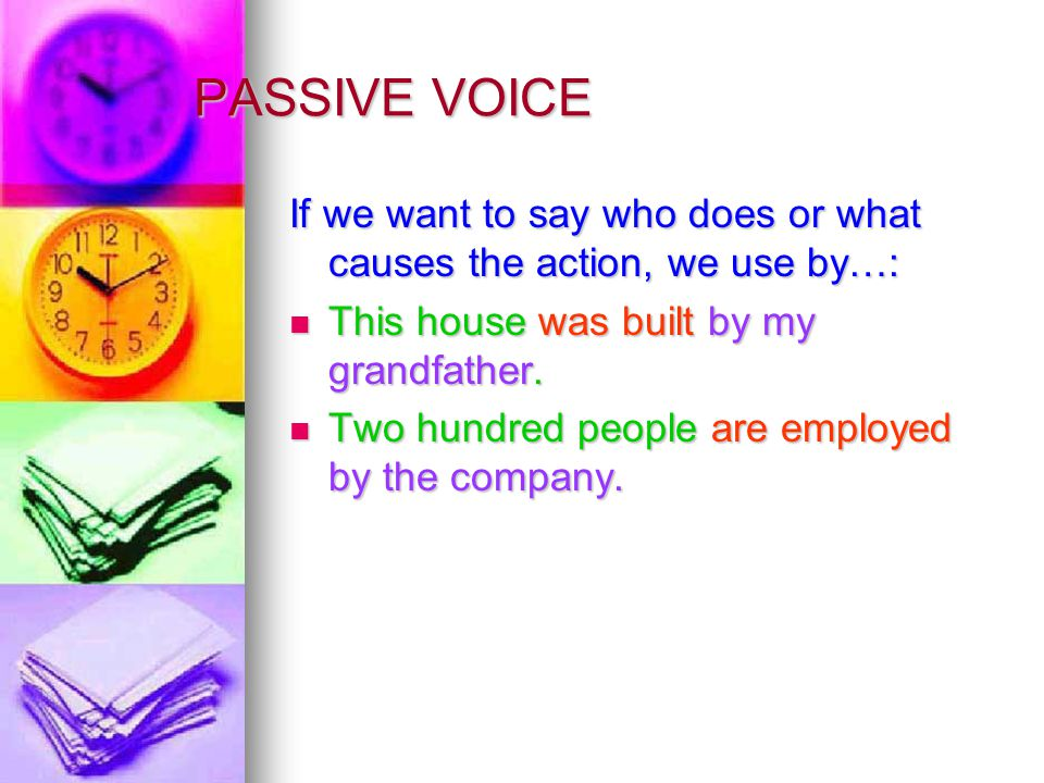 PASSIVE VOICE If we want to say who does or what causes the action, we use by…: This house was built by my grandfather.