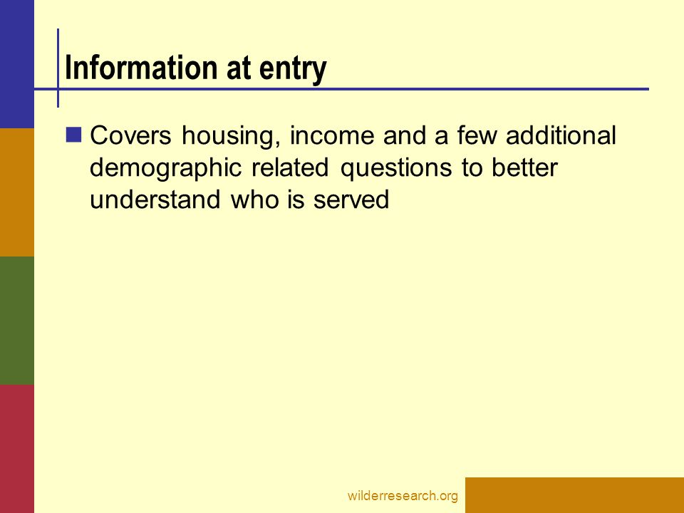 Information at entry Covers housing, income and a few additional demographic related questions to better understand who is served.