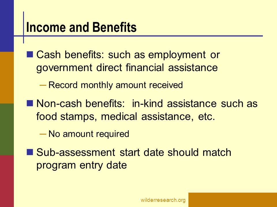 Income and Benefits Cash benefits: such as employment or government direct financial assistance. Record monthly amount received.