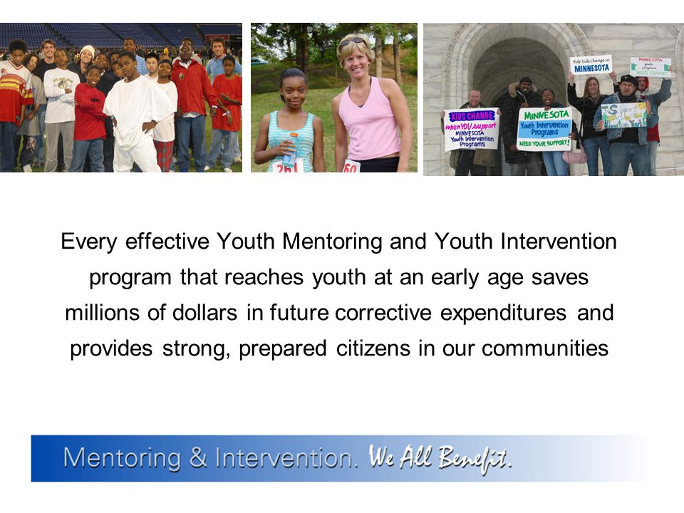 Every effective Youth Mentoring and Youth Intervention program that reaches youth at an early age saves millions of dollars in future corrective expenditures and provides strong, prepared citizens in our communities