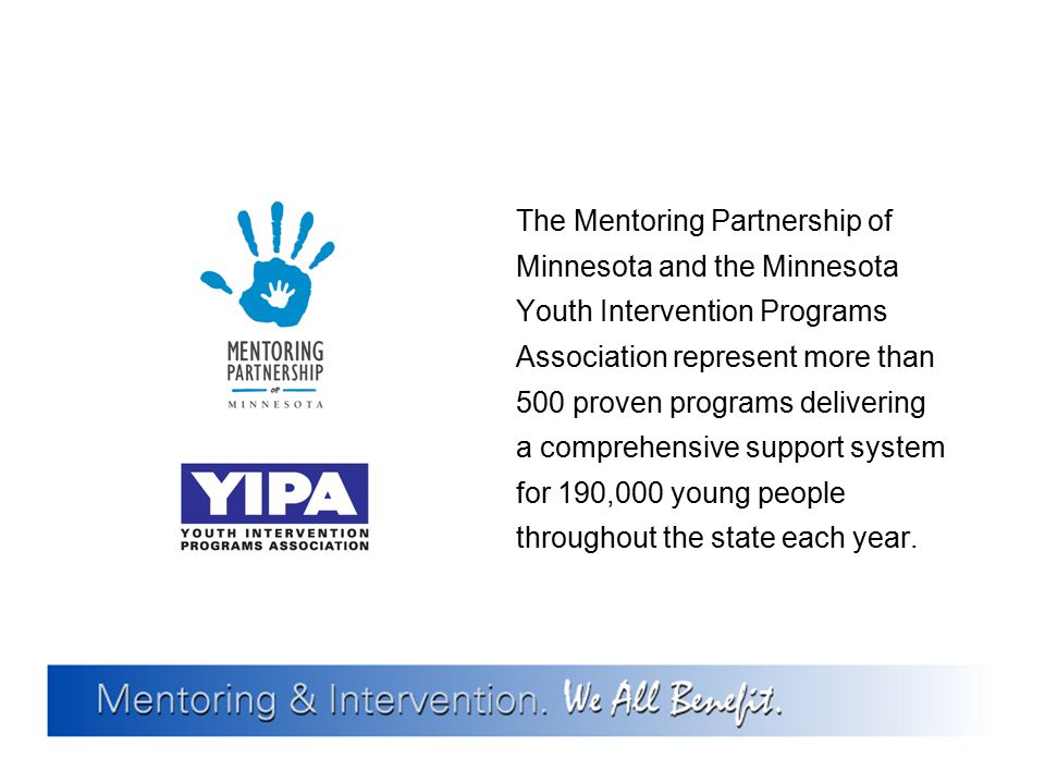 The Mentoring Partnership of Minnesota and the Minnesota Youth Intervention Programs Association represent more than 500 proven programs delivering a comprehensive support system for 190,000 young people throughout the state each year.