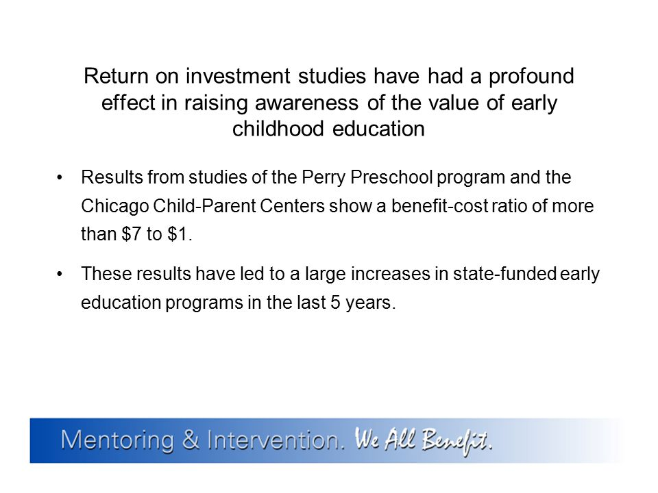 Return on investment studies have had a profound effect in raising awareness of the value of early childhood education