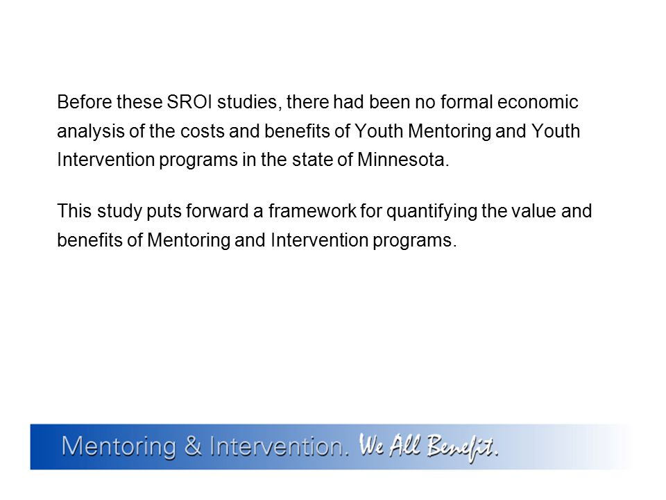 Before these SROI studies, there had been no formal economic analysis of the costs and benefits of Youth Mentoring and Youth Intervention programs in the state of Minnesota.