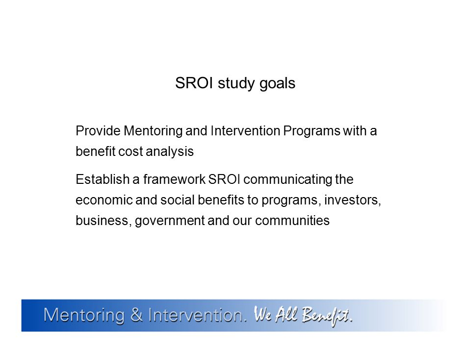 SROI study goals Provide Mentoring and Intervention Programs with a benefit cost analysis.