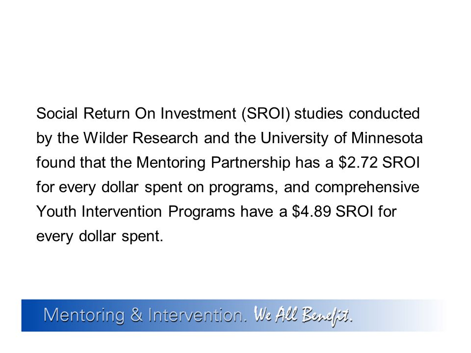 Social Return On Investment (SROI) studies conducted by the Wilder Research and the University of Minnesota found that the Mentoring Partnership has a $2.72 SROI for every dollar spent on programs, and comprehensive Youth Intervention Programs have a $4.89 SROI for every dollar spent.