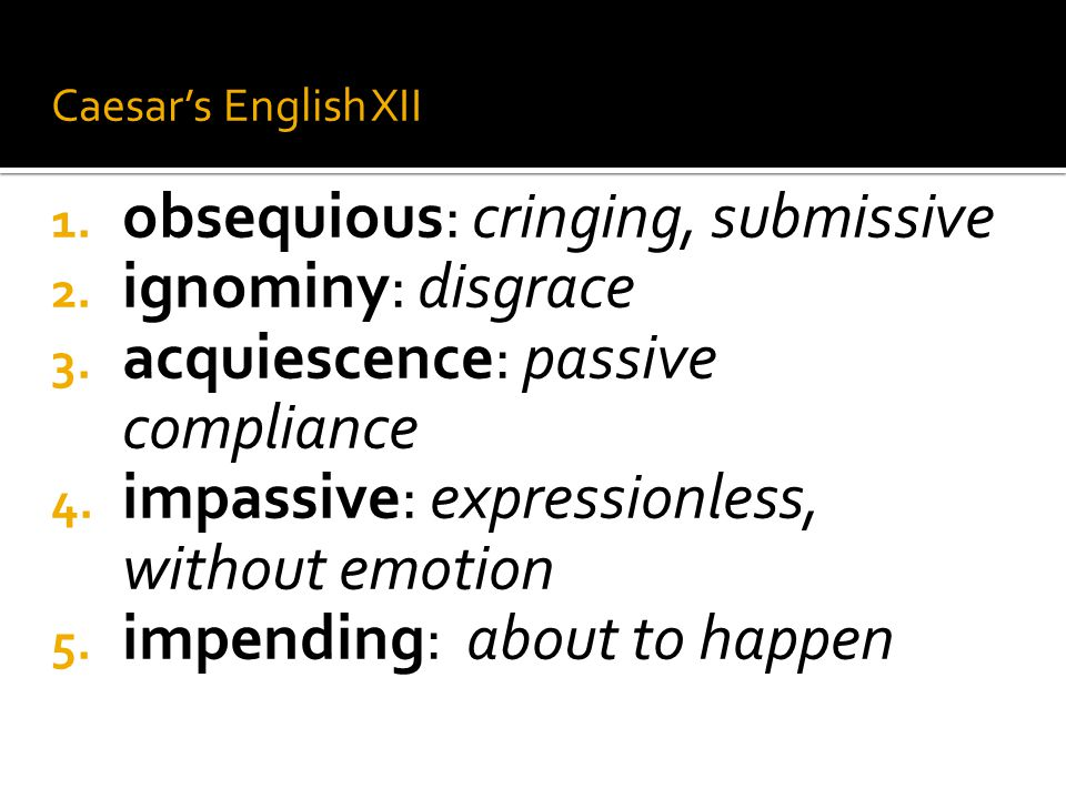 obsequious: cringing, submissive ignominy: disgrace