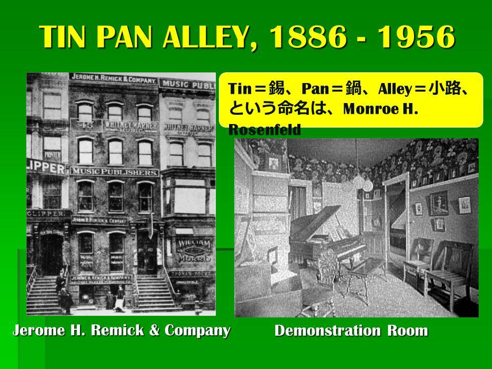 TIN PAN ALLEY, 1886 - 1956 Tin=錫、Pan=鍋、Alley=小路、という命名は、Monroe H. Rosenfeld. Jerome H. Remick & Company.