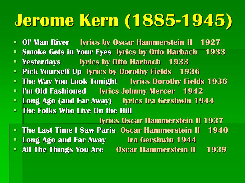 Jerome Kern (1885-1945) Ol Man River lyrics by Oscar Hammerstein II 1927. Smoke Gets in Your Eyes lyrics by Otto Harbach 1933.