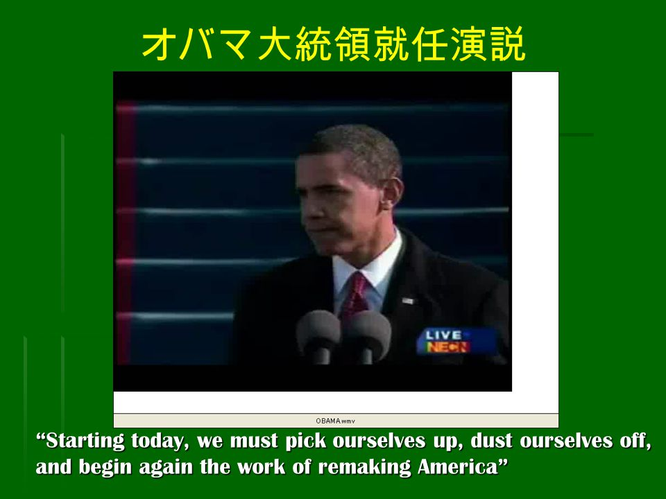 オバマ大統領就任演説 Starting today, we must pick ourselves up, dust ourselves off, and begin again the work of remaking America