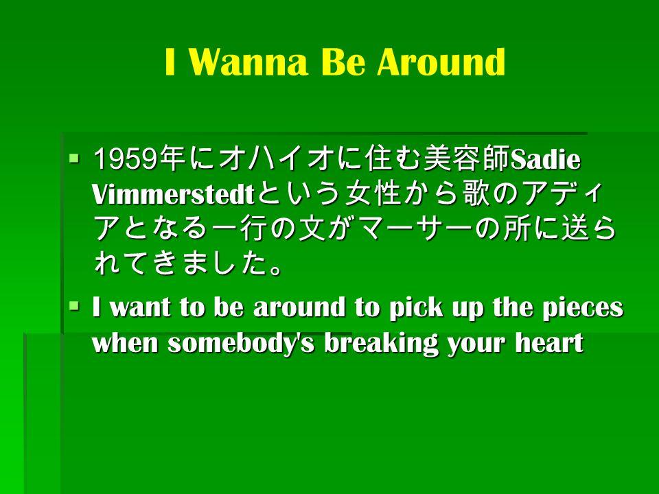 I Wanna Be Around 1959年にオハイオに住む美容師Sadie Vimmerstedtという女性から歌のアディアとなる一行の文がマーサーの所に送られてきました。