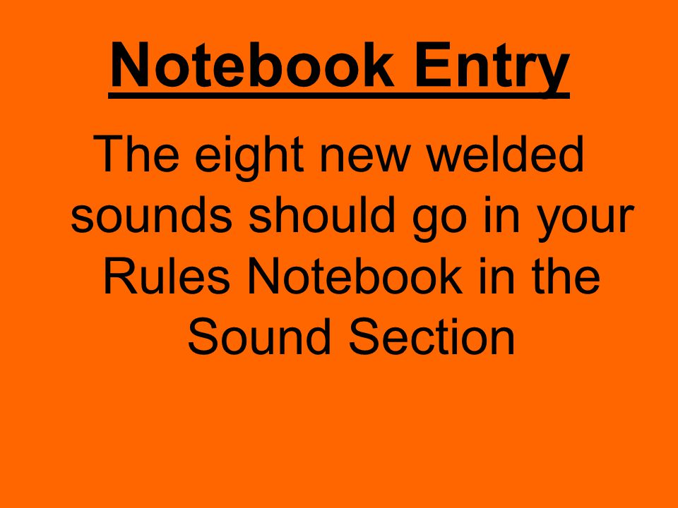 Notebook Entry The eight new welded sounds should go in your Rules Notebook in the Sound Section