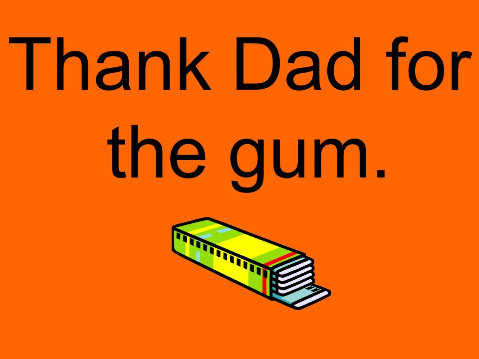 Thank Dad for the gum.