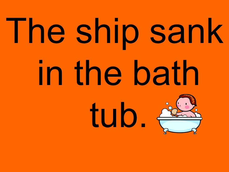 The ship sank in the bath tub.