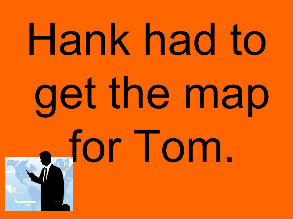 Hank had to get the map for Tom.
