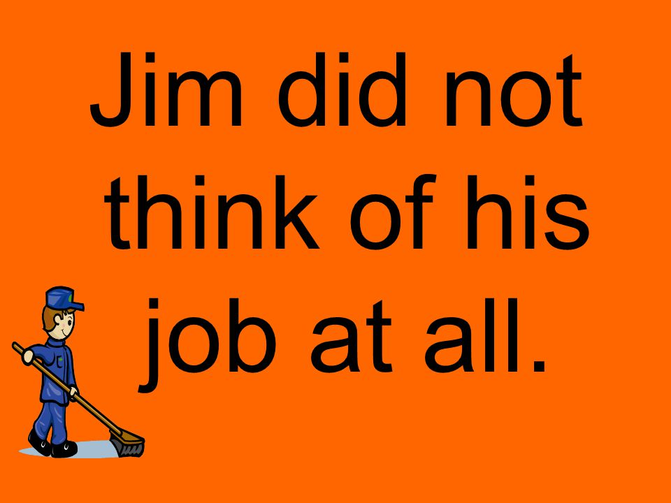 Jim did not think of his job at all.