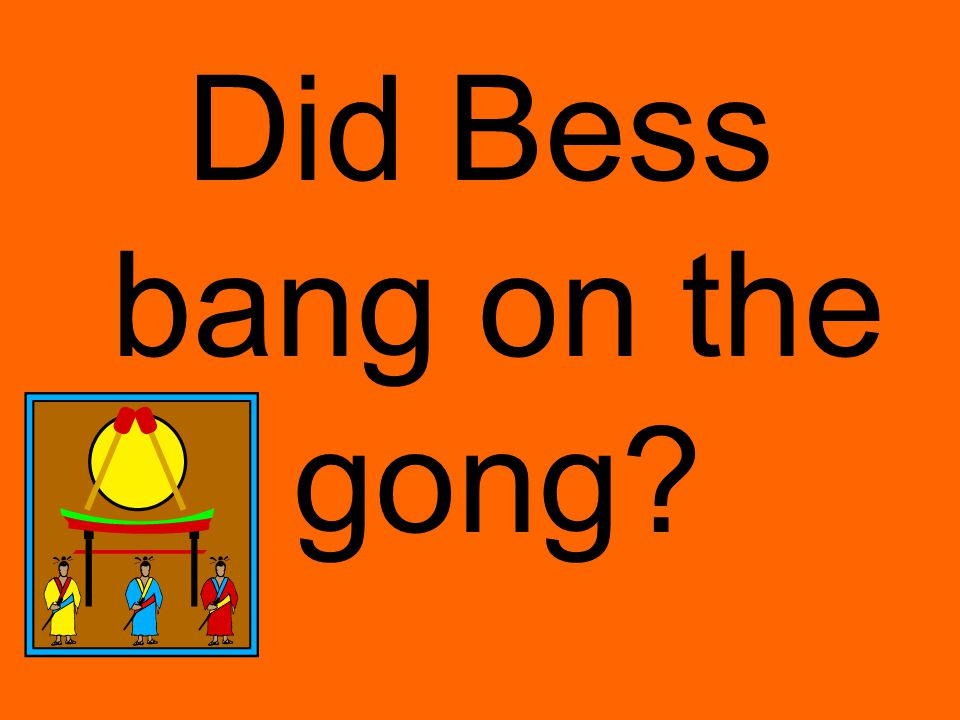 Did Bess bang on the gong
