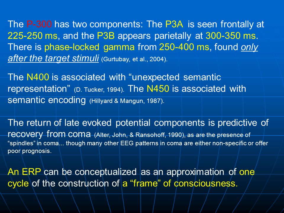 The P-300 has two components: The P3A is seen frontally at 225-250 ms, and the P3B appears parietally at 300-350 ms. There is phase-locked gamma from 250-400 ms, found only after the target stimuli (Gurtubay, et al., 2004).