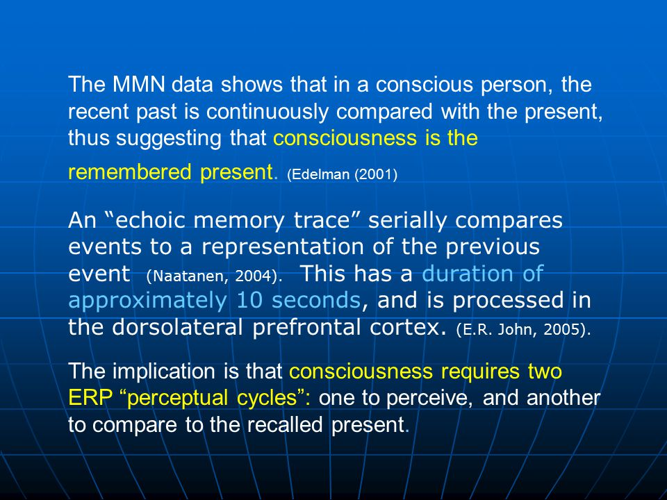 The MMN data shows that in a conscious person, the recent past is continuously compared with the present, thus suggesting that consciousness is the remembered present. (Edelman (2001)