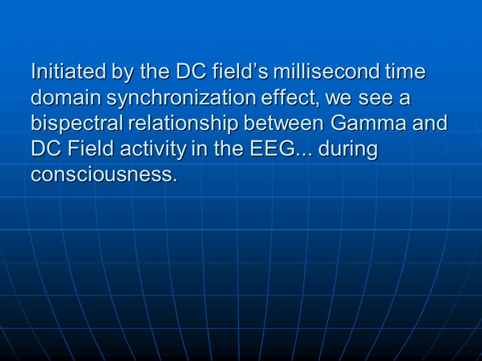 Initiated by the DC field's millisecond time domain synchronization effect, we see a bispectral relationship between Gamma and DC Field activity in the EEG...