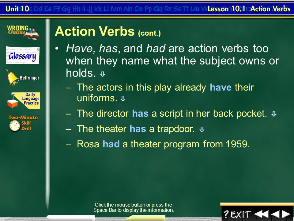 Action Verbs (cont.) Have, has, and had are action verbs too when they name what the subject owns or holds. 