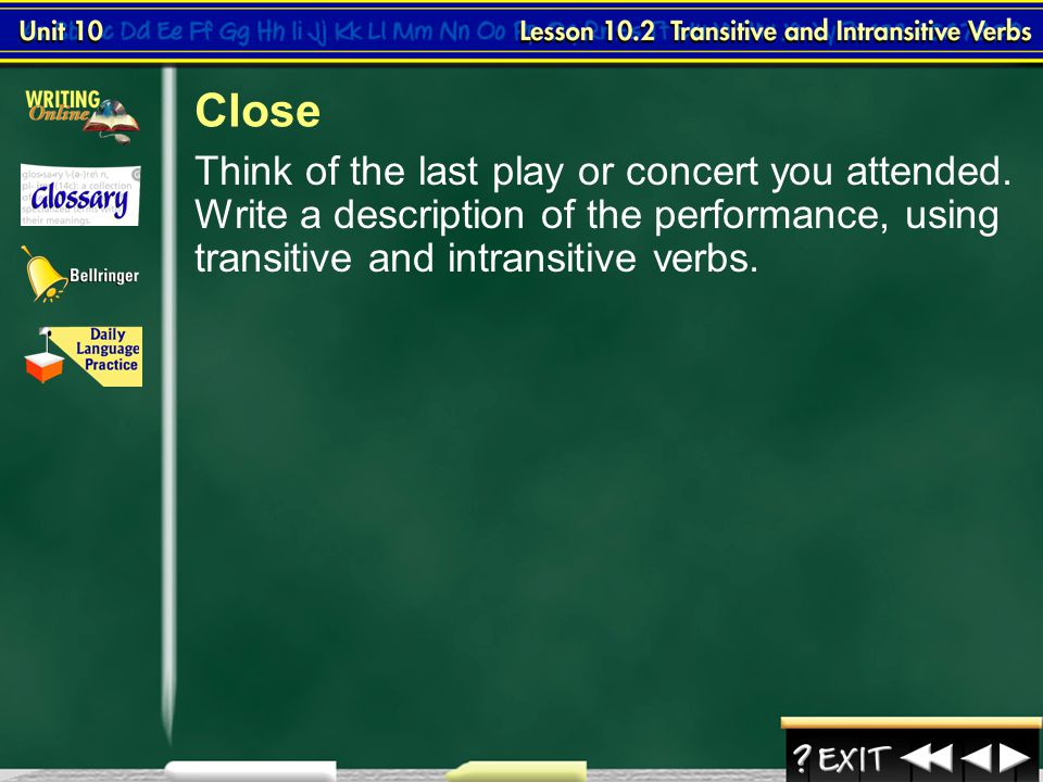 Close Think of the last play or concert you attended. Write a description of the performance, using transitive and intransitive verbs.