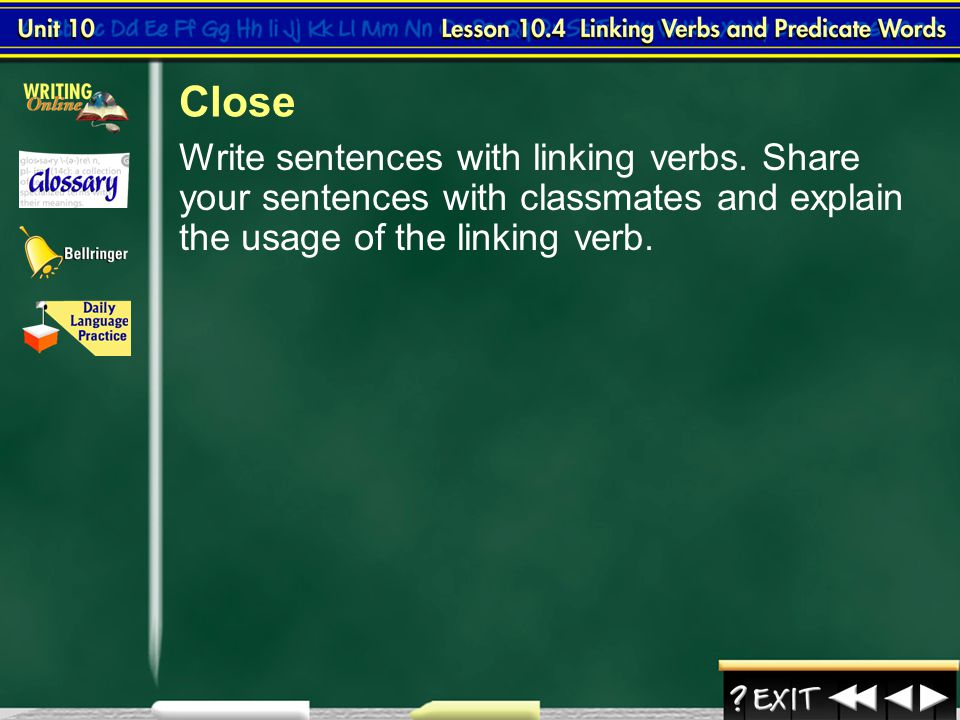 Close Write sentences with linking verbs. Share your sentences with classmates and explain the usage of the linking verb.