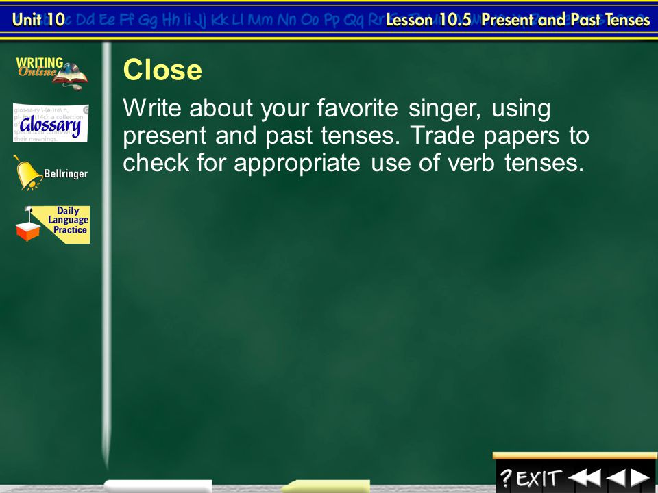 Close Write about your favorite singer, using present and past tenses. Trade papers to check for appropriate use of verb tenses.