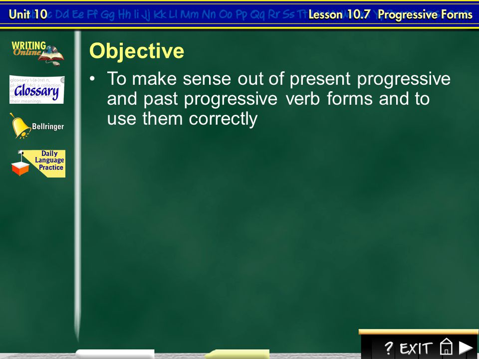 Objective To make sense out of present progressive and past progressive verb forms and to use them correctly.