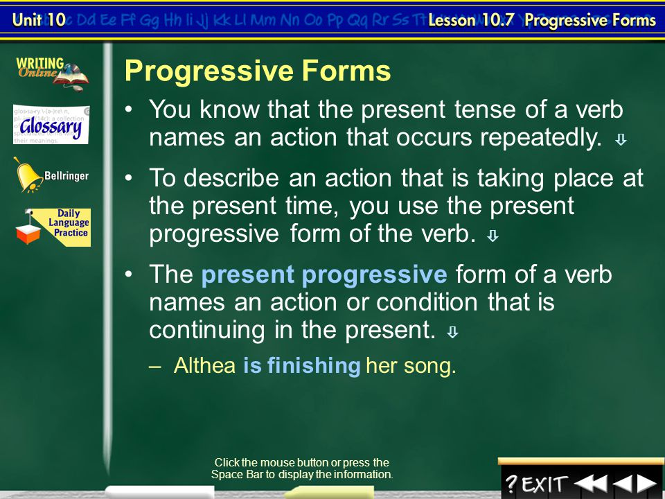 Progressive Forms You know that the present tense of a verb names an action that occurs repeatedly. 