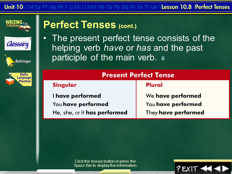 Perfect Tenses (cont.) The present perfect tense consists of the helping verb have or has and the past participle of the main verb. 