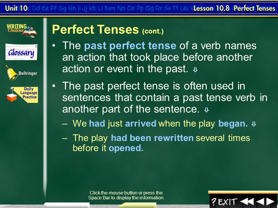 Perfect Tenses (cont.) The past perfect tense of a verb names an action that took place before another action or event in the past. 