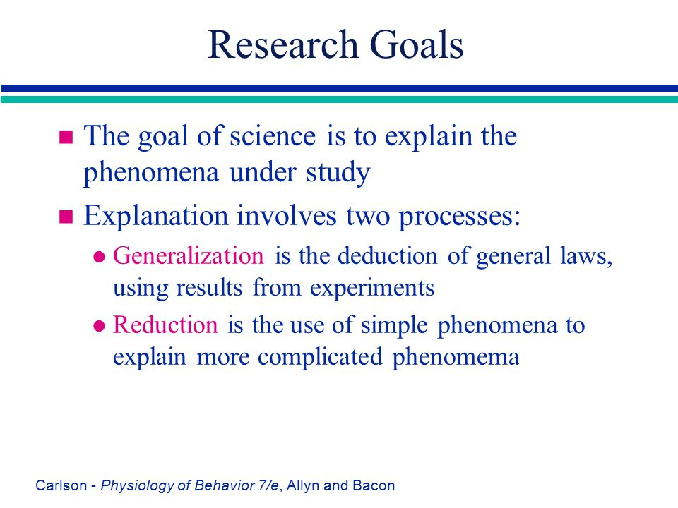 Research Goals The goal of science is to explain the phenomena under study. Explanation involves two processes: