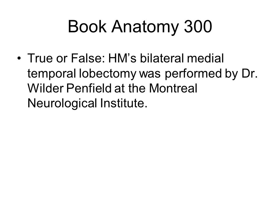 Book Anatomy 300 True or False: HM's bilateral medial temporal lobectomy was performed by Dr.