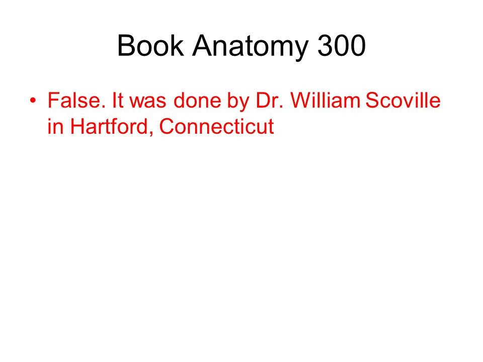 Book Anatomy 300 False. It was done by Dr. William Scoville in Hartford, Connecticut