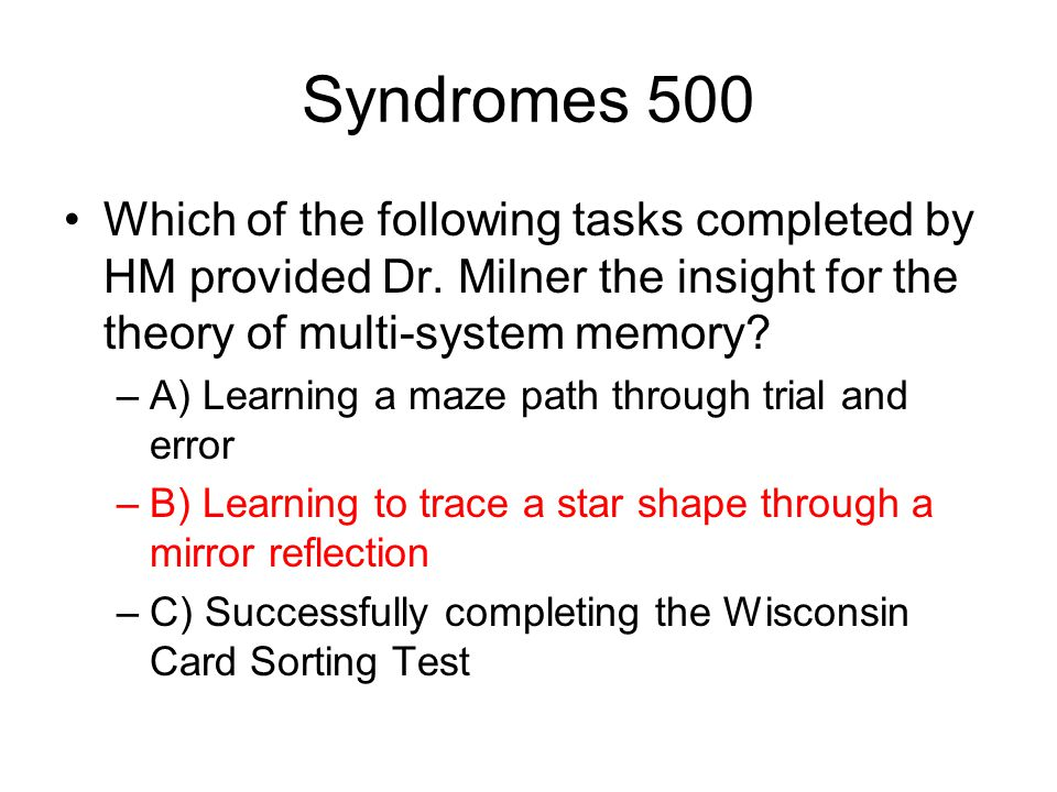 Syndromes 500 Which of the following tasks completed by HM provided Dr. Milner the insight for the theory of multi-system memory