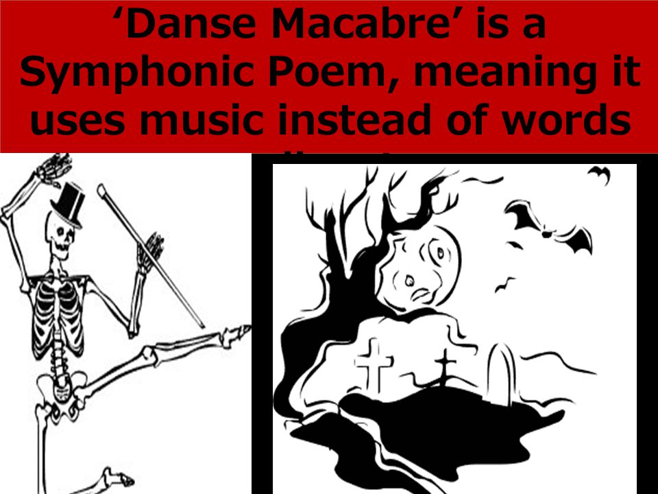 'Danse Macabre' is a Symphonic Poem, meaning it uses music instead of words to tell a story.