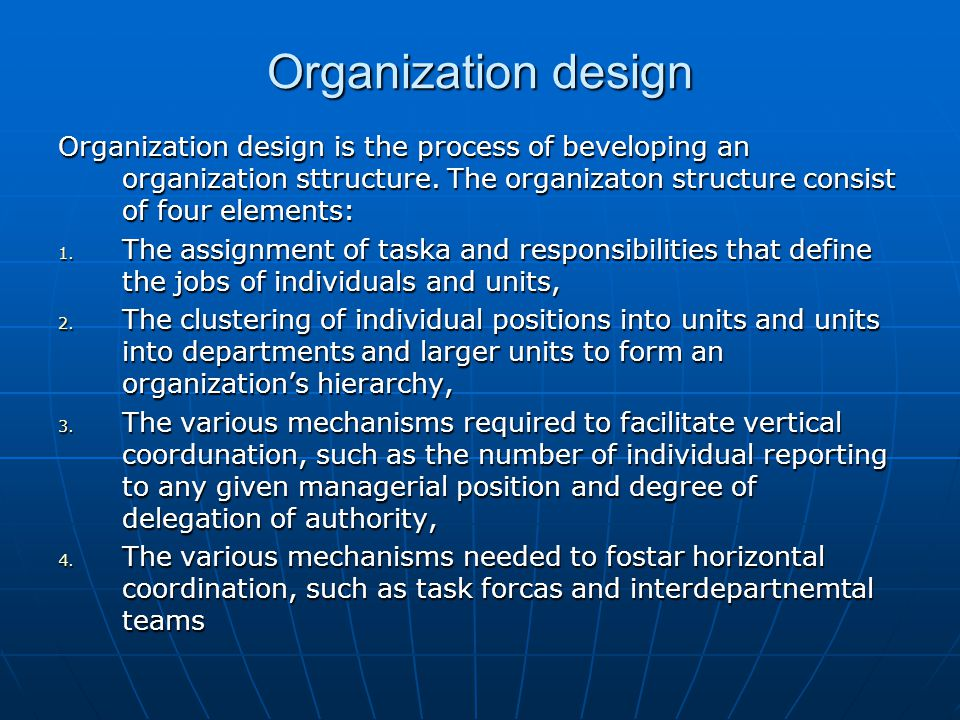 Organization design Organization design is the process of beveloping an organization sttructure. The organizaton structure consist of four elements: