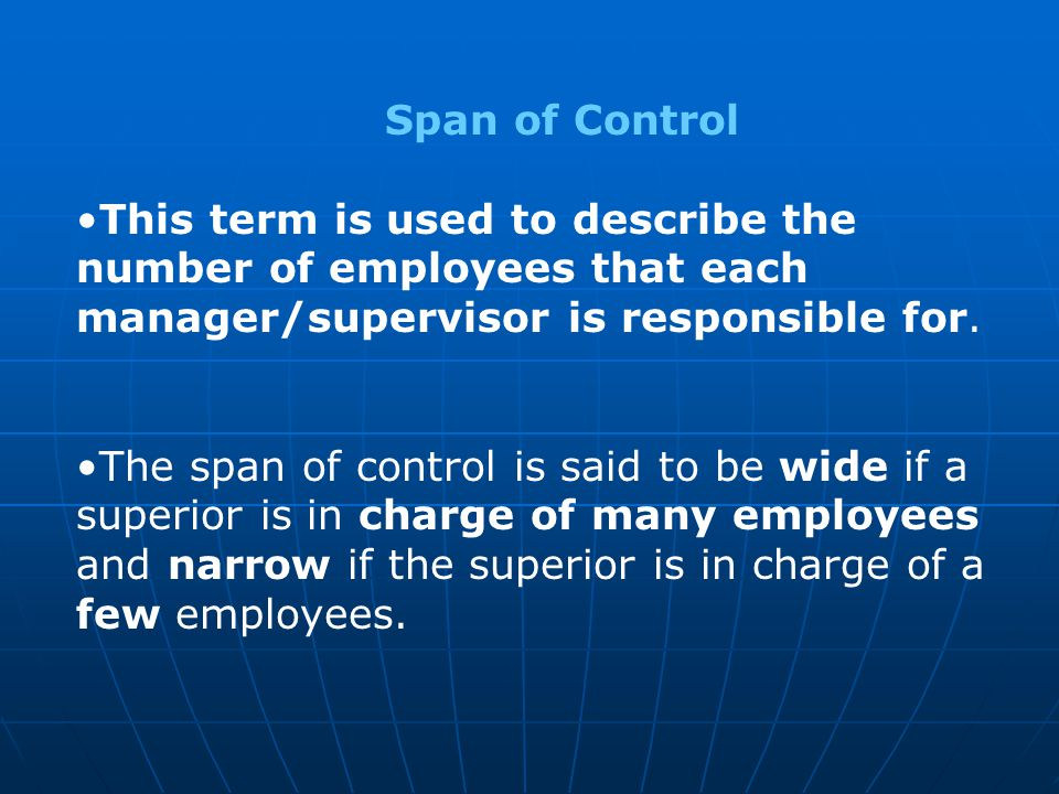 Span of Control This term is used to describe the number of employees that each manager/supervisor is responsible for.
