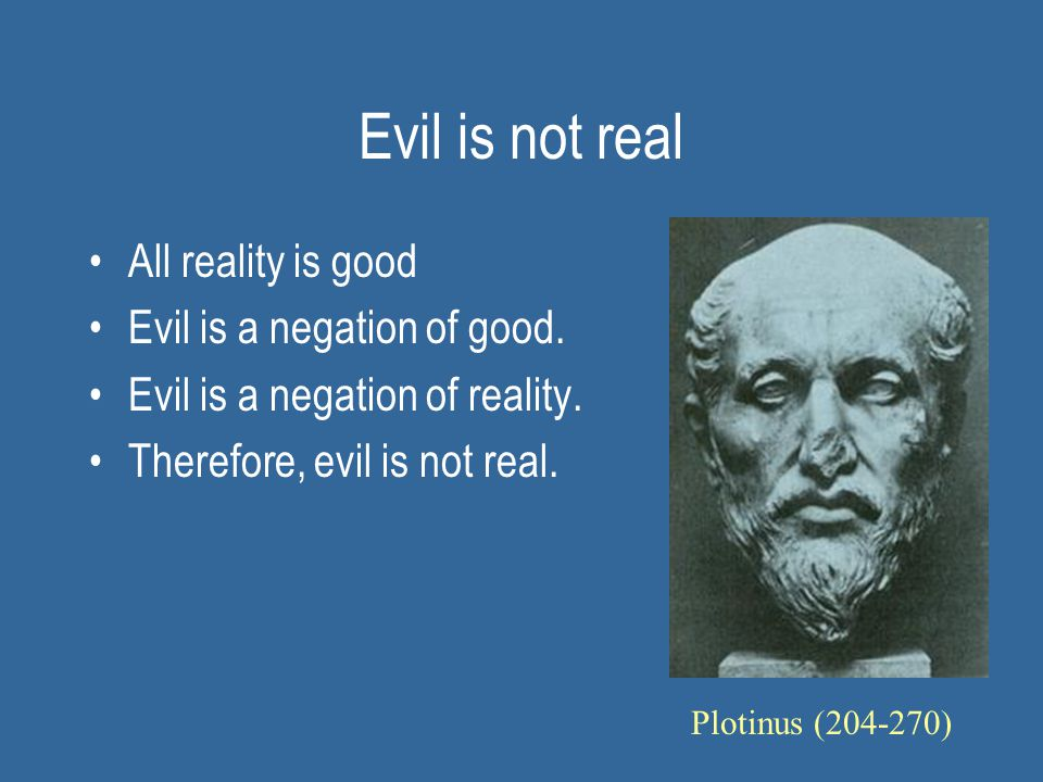 Evil is not real All reality is good Evil is a negation of good.