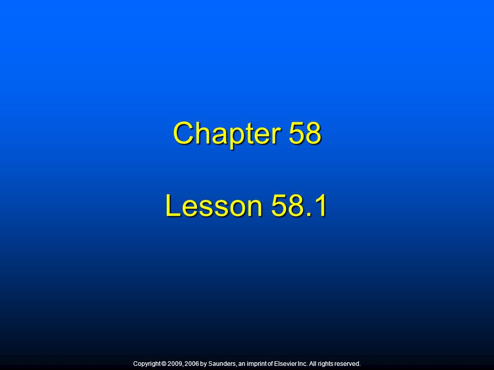 Chapter 58 Lesson 58.1. Copyright © 2009, 2006 by Saunders, an imprint of Elsevier Inc. All rights reserved.