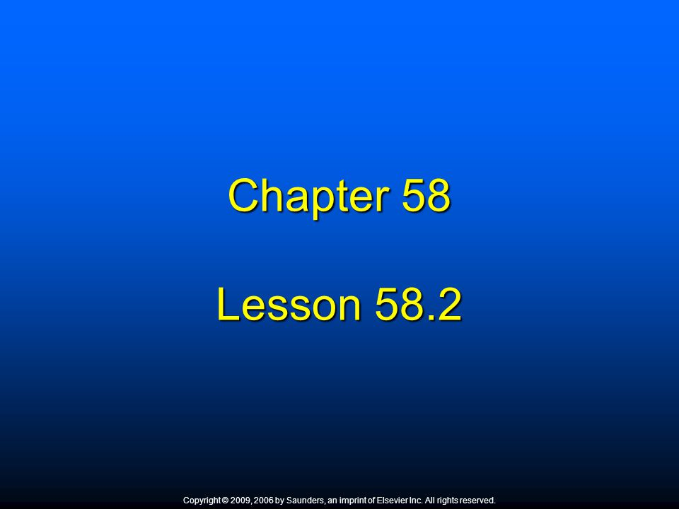 Chapter 58 Lesson 58.2. Copyright © 2009, 2006 by Saunders, an imprint of Elsevier Inc. All rights reserved.