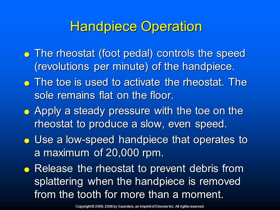 Handpiece Operation The rheostat (foot pedal) controls the speed (revolutions per minute) of the handpiece.