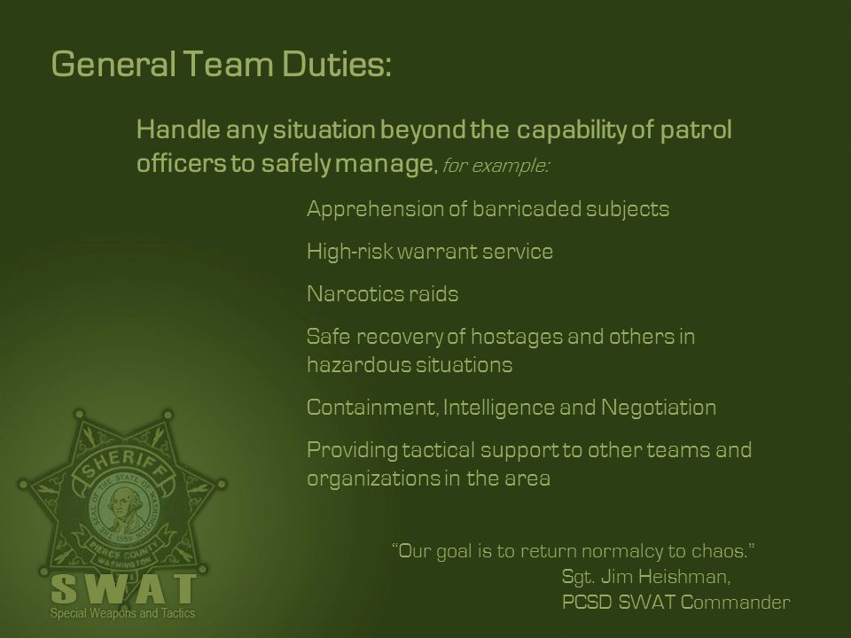 General Team Duties: Handle any situation beyond the capability of patrol officers to safely manage, for example: