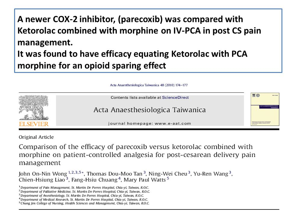 A newer COX-2 inhibitor, (parecoxib) was compared with Ketorolac combined with morphine on IV-PCA in post CS pain management. It was found to have efficacy equating Ketorolac with PCA morphine for an opioid sparing effect