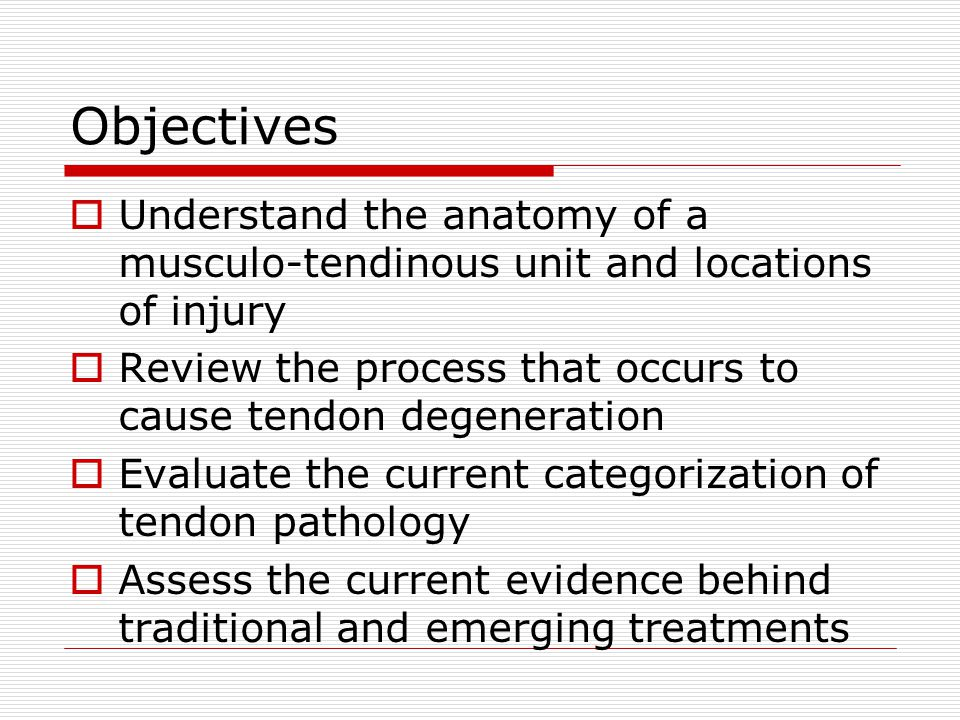 Objectives Understand the anatomy of a musculo-tendinous unit and locations of injury. Review the process that occurs to cause tendon degeneration.