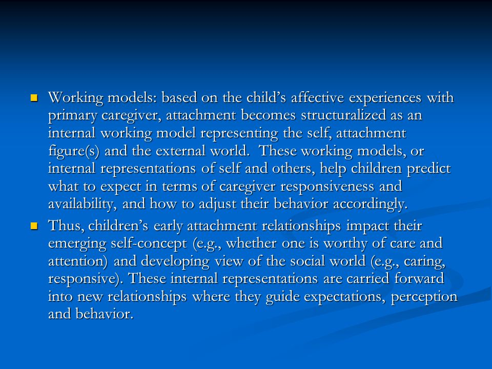 Working models: based on the child's affective experiences with primary caregiver, attachment becomes structuralized as an internal working model representing the self, attachment figure(s) and the external world. These working models, or internal representations of self and others, help children predict what to expect in terms of caregiver responsiveness and availability, and how to adjust their behavior accordingly.