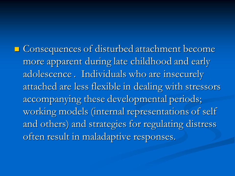 Consequences of disturbed attachment become more apparent during late childhood and early adolescence .