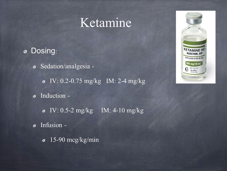 Ketamine Dosing: Sedation/analgesia - IV: 0.2-0.75 mg/kg IM: 2-4 mg/kg