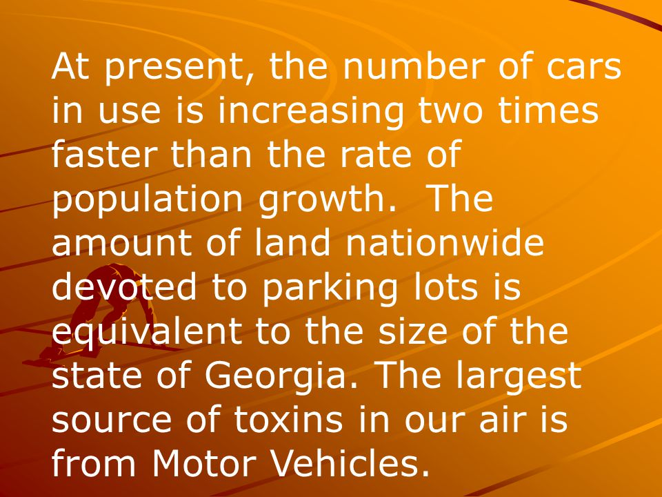 At present, the number of cars in use is increasing two times faster than the rate of population growth. The amount of land nationwide devoted to parking lots is equivalent to the size of the state of Georgia. The largest source of toxins in our air is from Motor Vehicles.